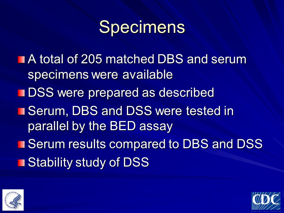 Specimens A total of 205 matched DBS and serum specimens were available DSS were prepared as described Serum, DBS and DSS were tested in parallel by the BED assay Serum results compared to DBS and DSS Stability study of DSS
