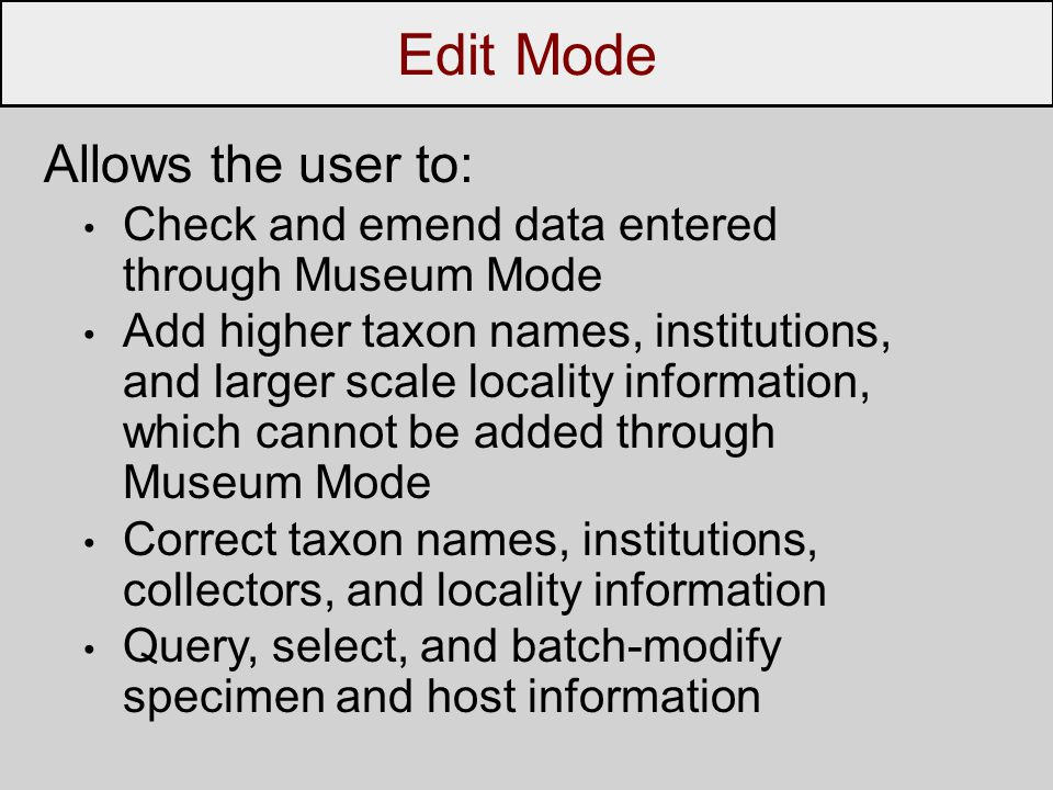 Edit Mode Allows the user to: Check and emend data entered through Museum Mode Add higher taxon names, institutions, and larger scale locality information, which cannot be added through Museum Mode Correct taxon names, institutions, collectors, and locality information Query, select, and batch-modify specimen and host information