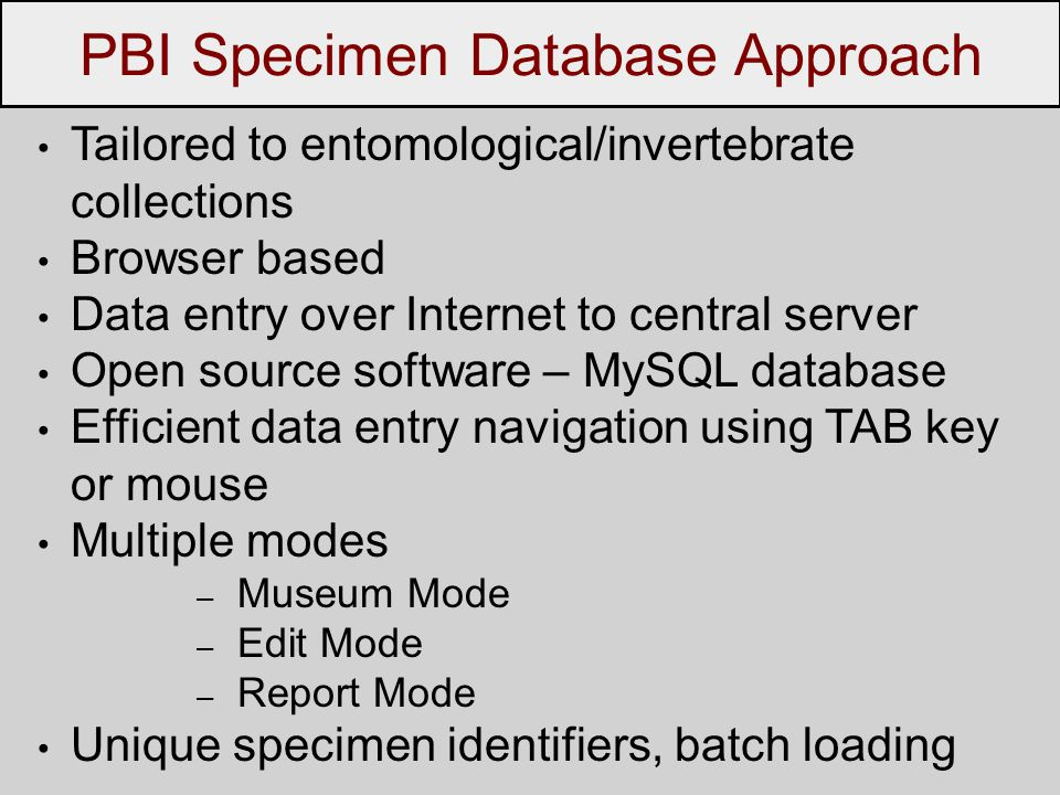 Tailored to entomological/invertebrate collections Browser based Data entry over Internet to central server Open source software – MySQL database Efficient data entry navigation using TAB key or mouse Multiple modes – Museum Mode – Edit Mode – Report Mode Unique specimen identifiers, batch loading PBI Specimen Database Approach