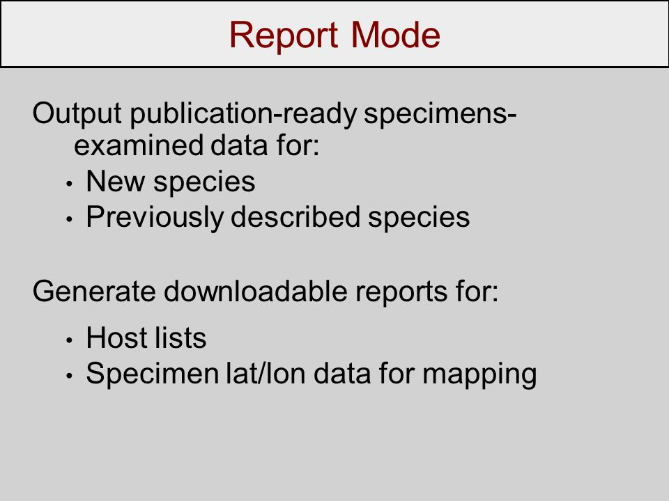 Output publication-ready specimens- examined data for: New species Previously described species Generate downloadable reports for: Host lists Specimen lat/lon data for mapping Report Mode