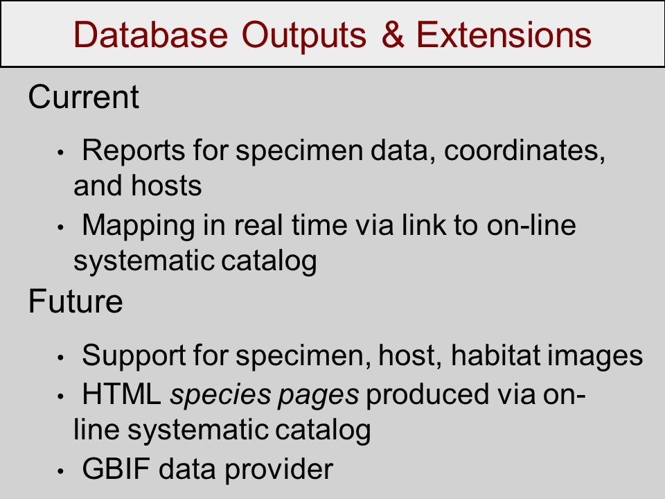 Current Reports for specimen data, coordinates, and hosts Mapping in real time via link to on-line systematic catalog Future Support for specimen, host, habitat images HTML species pages produced via on- line systematic catalog GBIF data provider Database Outputs & Extensions