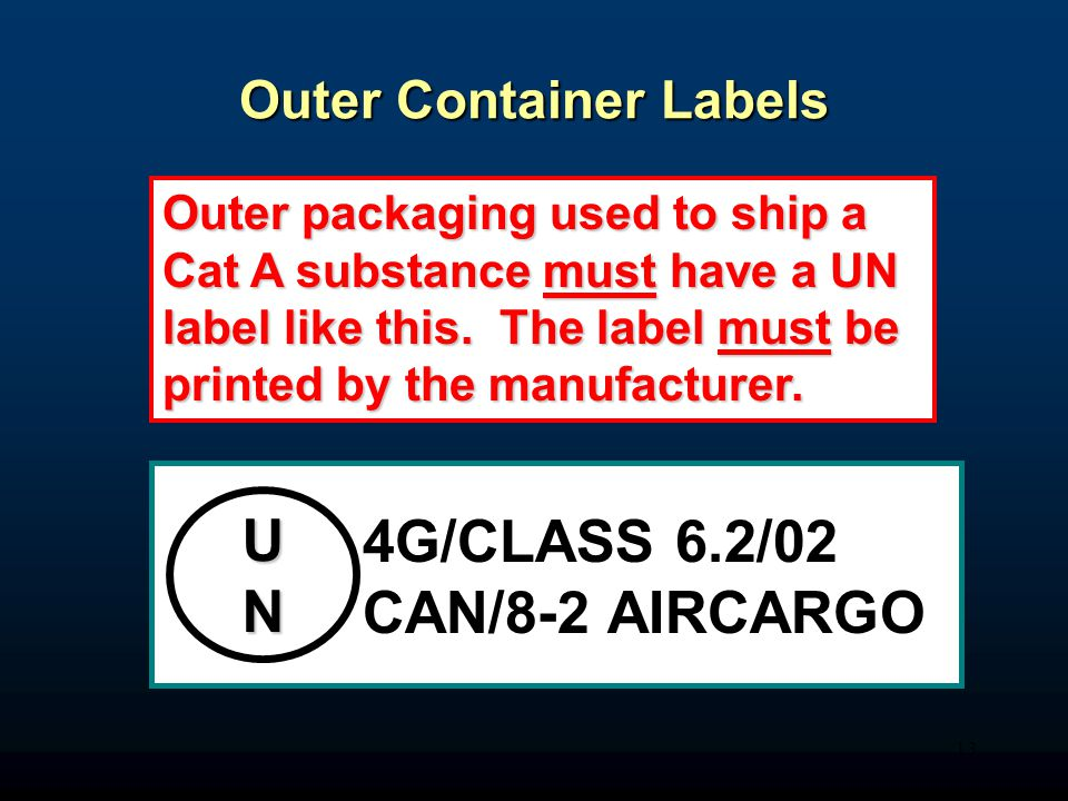 13 Outer Container Labels UN 4G/CLASS 6.2/02 CAN/8-2 AIRCARGO Outer packaging used to ship a Cat A substance must have a UN label like this.