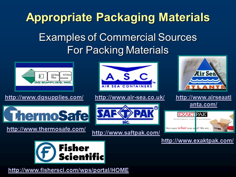 6 Appropriate Packaging Materials Examples of Commercial Sources For Packing Materials http://www.dgsupplies.com/ http://www.air-sea.co.uk/ http://www.airseaatl anta.com/ http://www.airseaatl anta.com/ http://www.thermosafe.com/ http://www.saftpak.com/ http://www.exaktpak.com/ http://www.fishersci.com/wps/portal/HOME