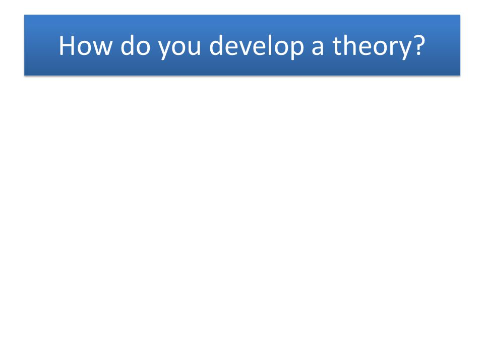 How do you develop a theory?