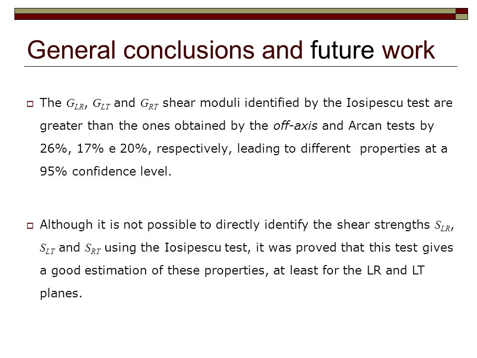 General conclusions and future work  The G LR, G LT and G RT shear moduli identified by the Iosipescu test are greater than the ones obtained by the off-axis and Arcan tests by 26%, 17% e 20%, respectively, leading to different properties at a 95% confidence level.