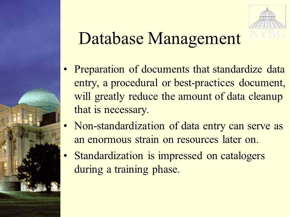 Database Management Preparation of documents that standardize data entry, a procedural or best-practices document, will greatly reduce the amount of data cleanup that is necessary.