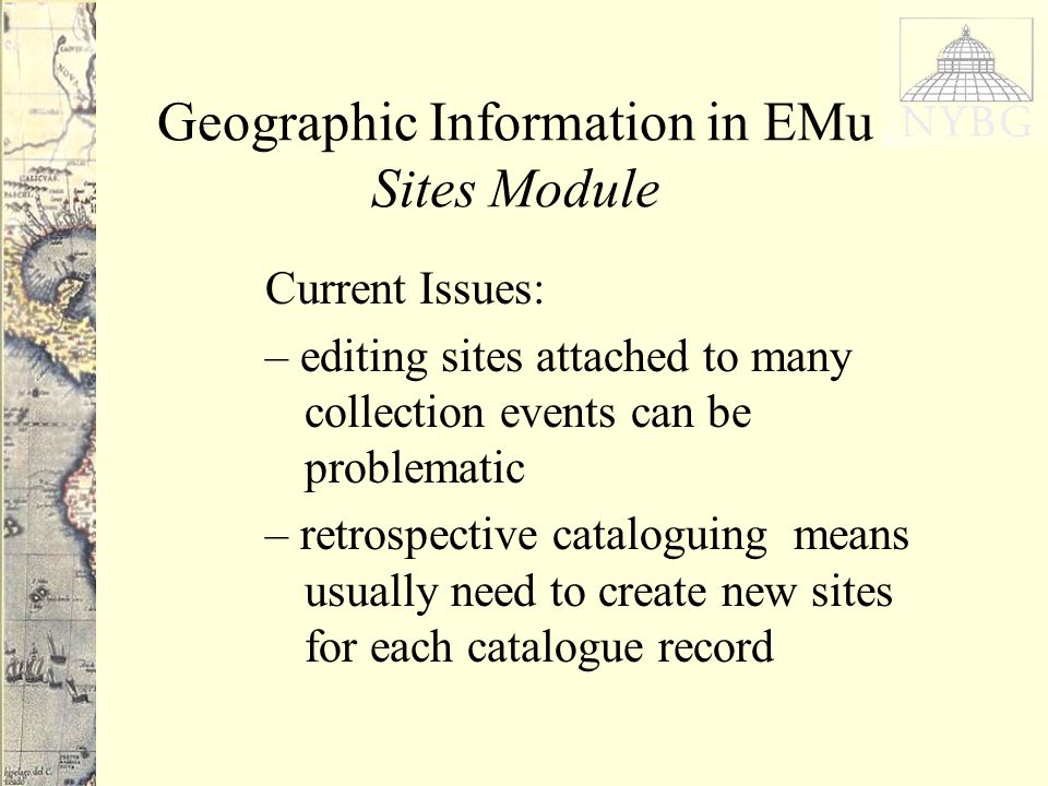 Geographic Information in EMu Sites Module Current Issues: – editing sites attached to many collection events can be problematic – retrospective cataloguing means usually need to create new sites for each catalogue record