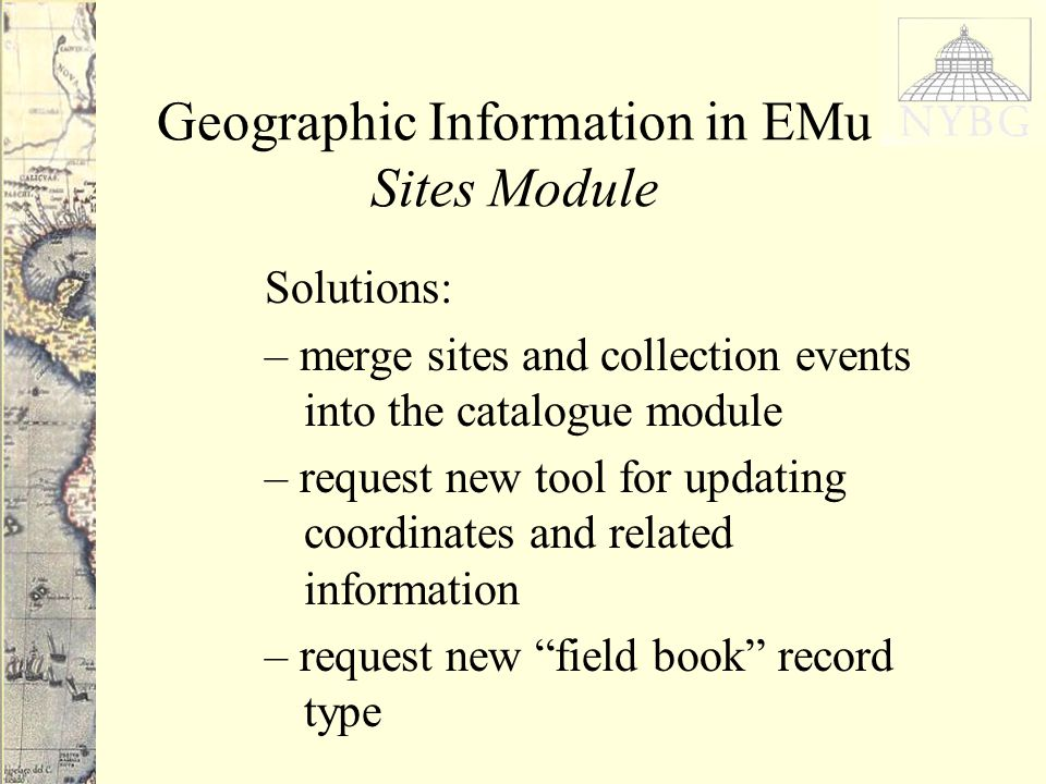Geographic Information in EMu Sites Module Solutions: – merge sites and collection events into the catalogue module – request new tool for updating coordinates and related information – request new field book record type