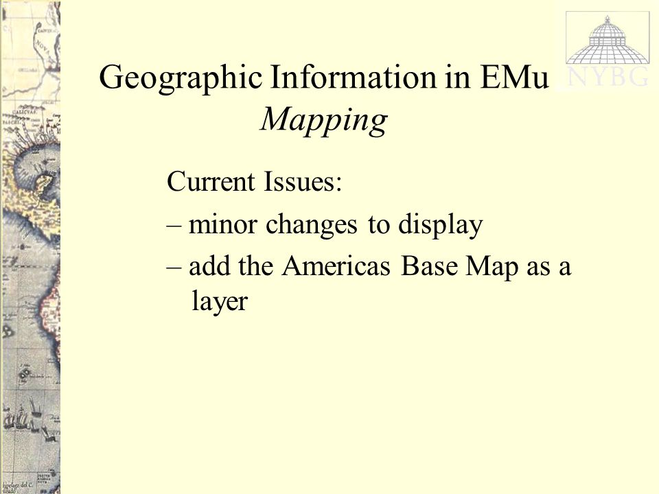 Geographic Information in EMu Mapping Current Issues: – minor changes to display – add the Americas Base Map as a layer