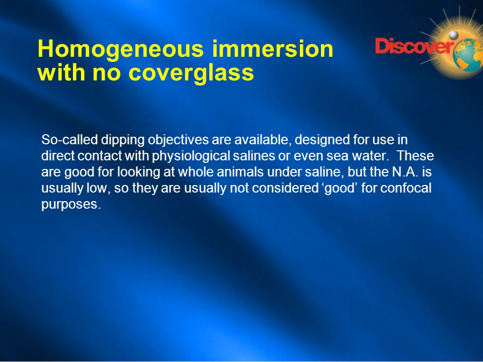 Homogeneous immersion with no coverglass So-called dipping objectives are available, designed for use in direct contact with physiological salines or
