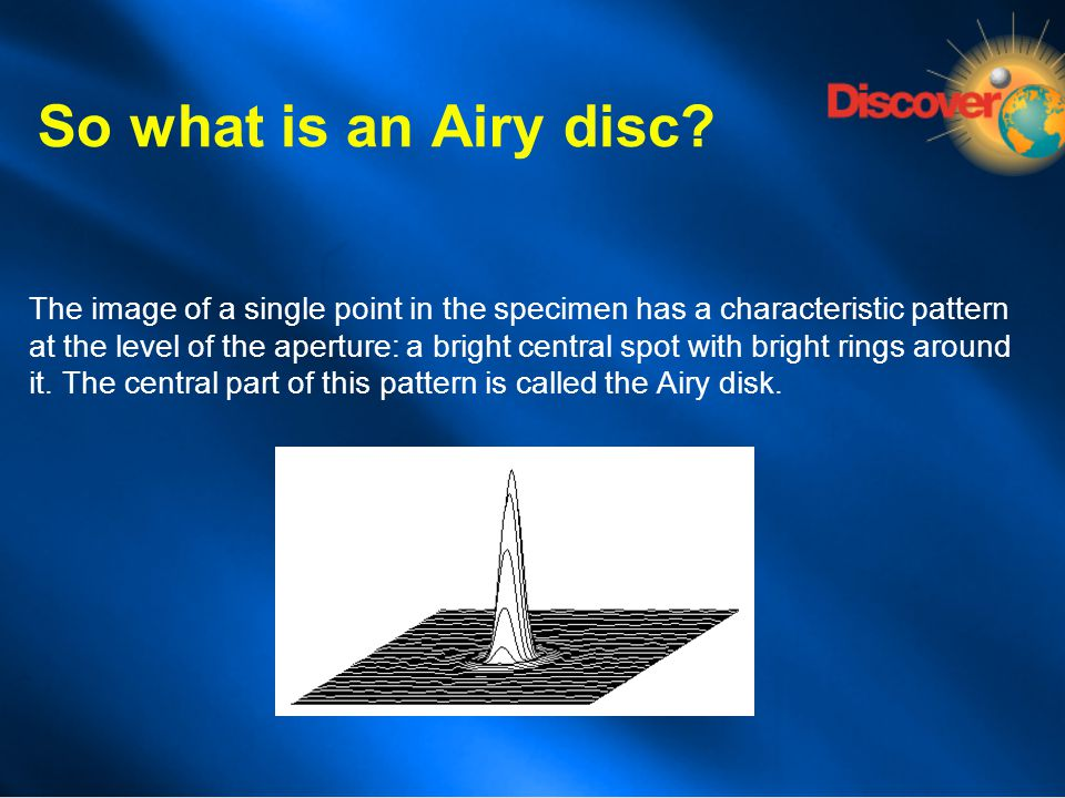 So what is an Airy disc? The image of a single point in the specimen has a characteristic pattern at the level of the aperture: a bright central spot