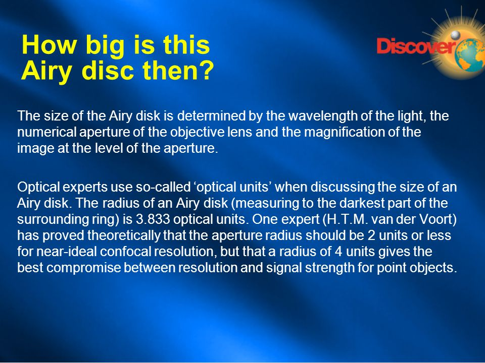 How big is this Airy disc then? The size of the Airy disk is determined by the wavelength of the light, the numerical aperture of the objective lens a