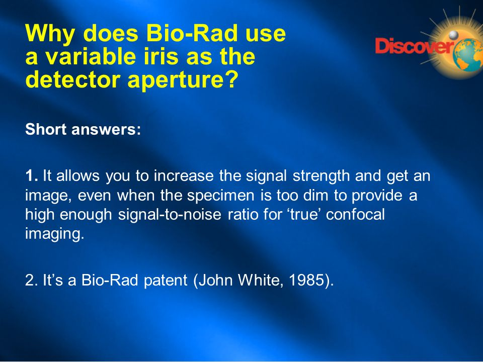 Why does Bio-Rad use a variable iris as the detector aperture? Short answers: 1. It allows you to increase the signal strength and get an image, even