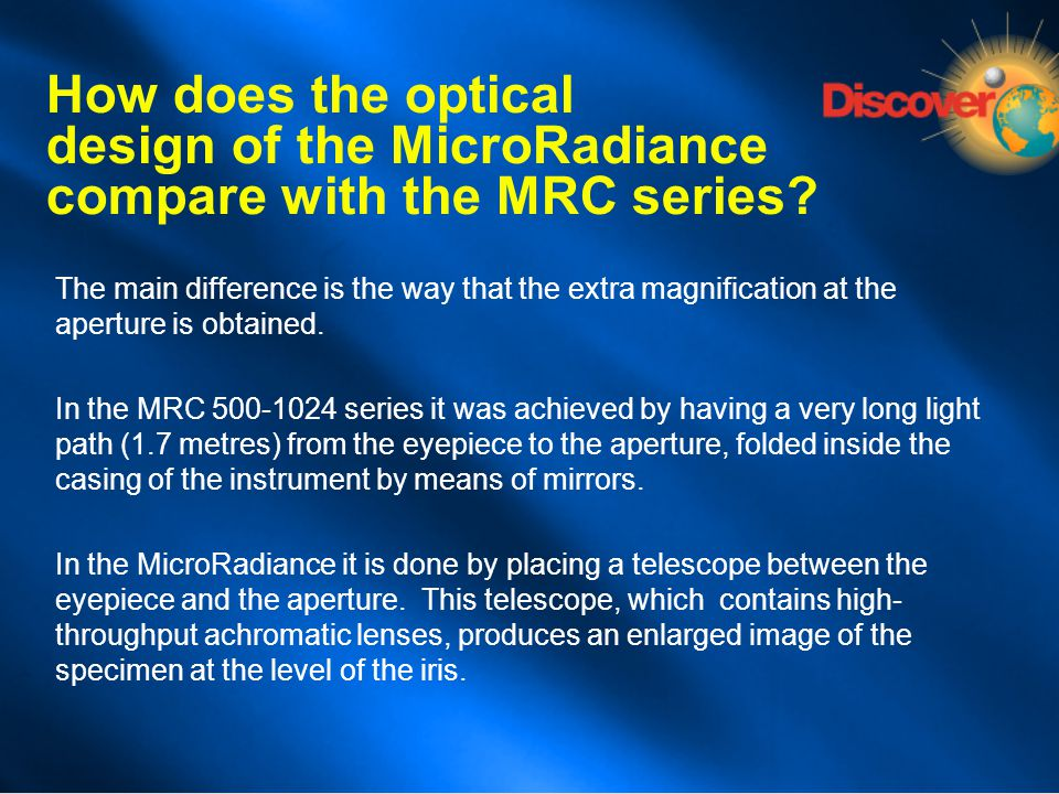 How does the optical design of the MicroRadiance compare with the MRC series? The main difference is the way that the extra magnification at the apert