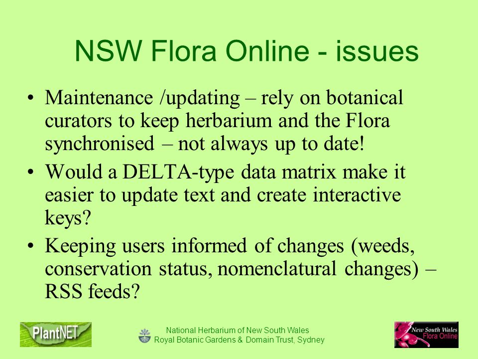National Herbarium of New South Wales Royal Botanic Gardens & Domain Trust, Sydney NSW Flora Online - issues Maintenance /updating – rely on botanical curators to keep herbarium and the Flora synchronised – not always up to date.
