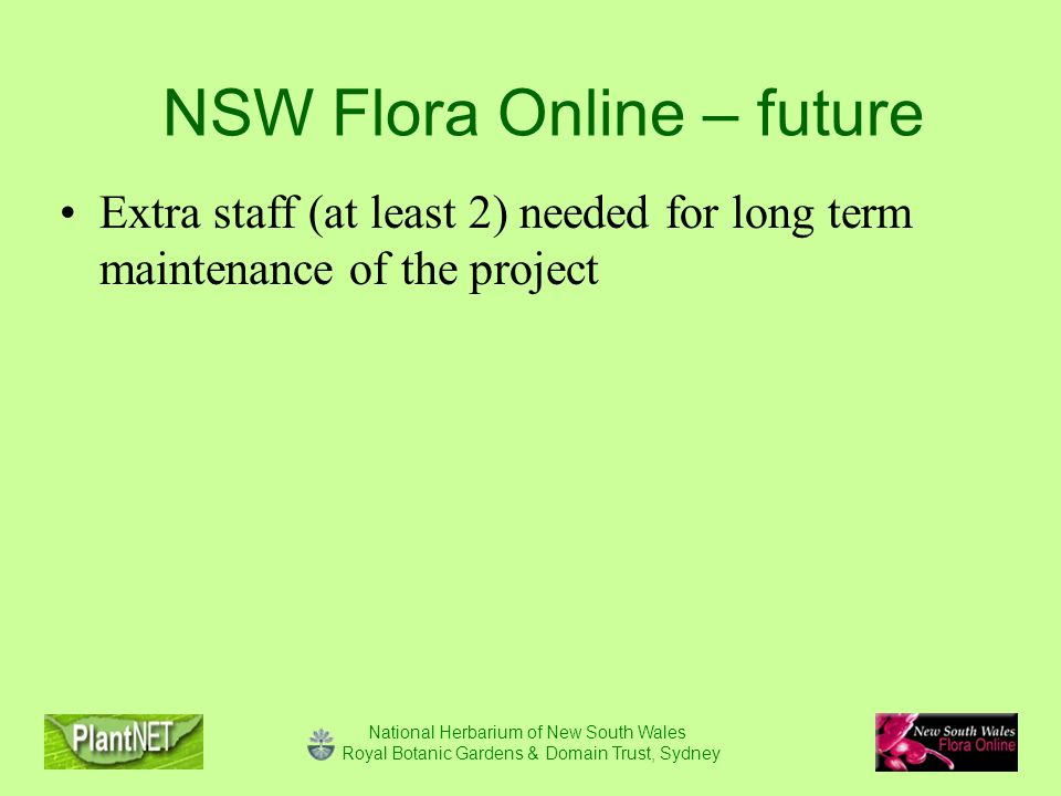 National Herbarium of New South Wales Royal Botanic Gardens & Domain Trust, Sydney NSW Flora Online – future Extra staff (at least 2) needed for long term maintenance of the project