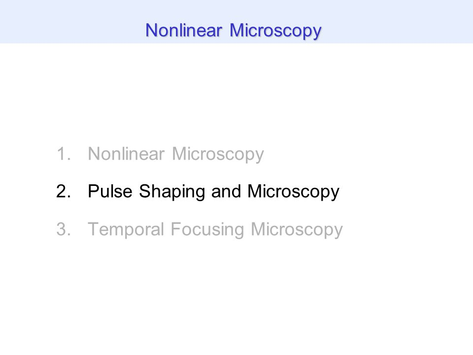 1.Nonlinear Microscopy 2.Pulse Shaping and Microscopy 3.Temporal Focusing Microscopy Nonlinear Microscopy