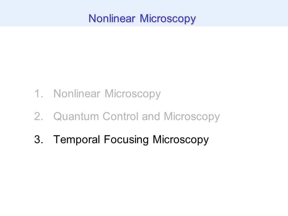 1.Nonlinear Microscopy 2.Quantum Control and Microscopy 3.Temporal Focusing Microscopy Nonlinear Microscopy