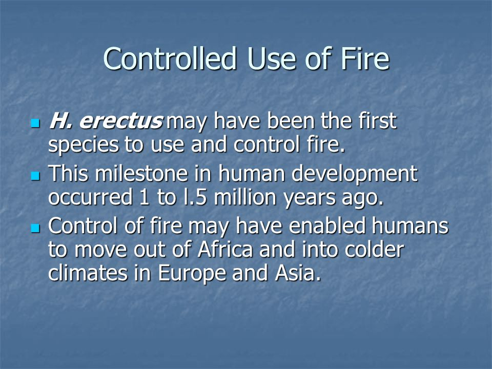 Controlled Use of Fire H. erectus may have been the first species to use and control fire.
