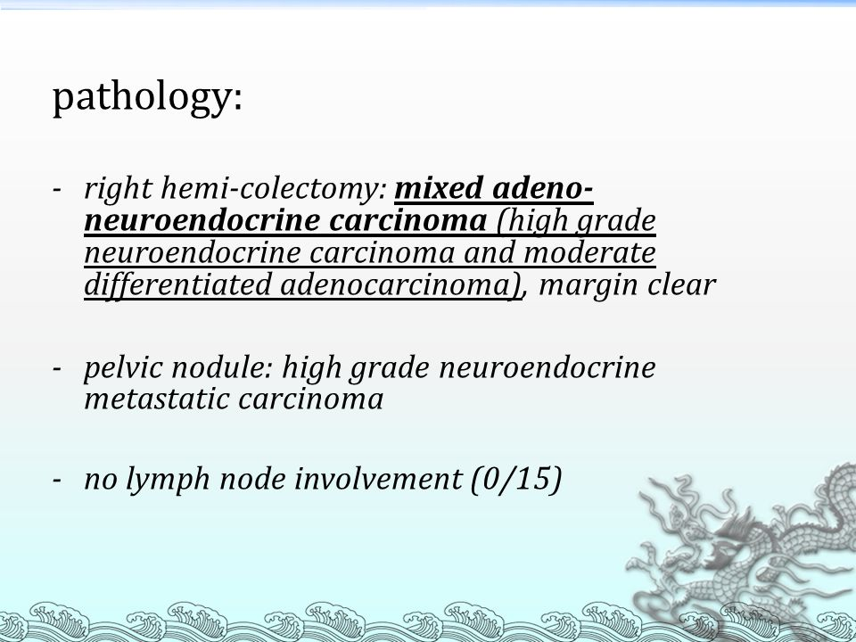 pathology: - right hemi-colectomy: mixed adeno- neuroendocrine carcinoma (high grade neuroendocrine carcinoma and moderate differentiated adenocarcinoma), margin clear - pelvic nodule: high grade neuroendocrine metastatic carcinoma - no lymph node involvement (0/15)