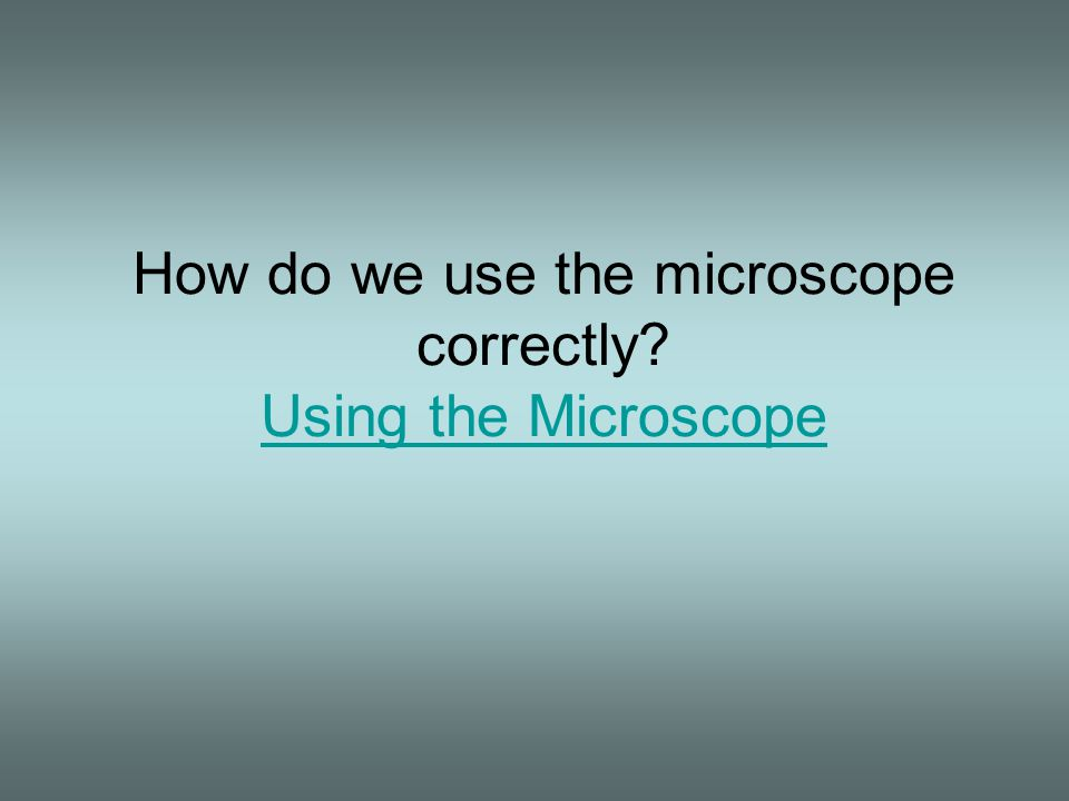 How do we use the microscope correctly? Using the Microscope Using the Microscope