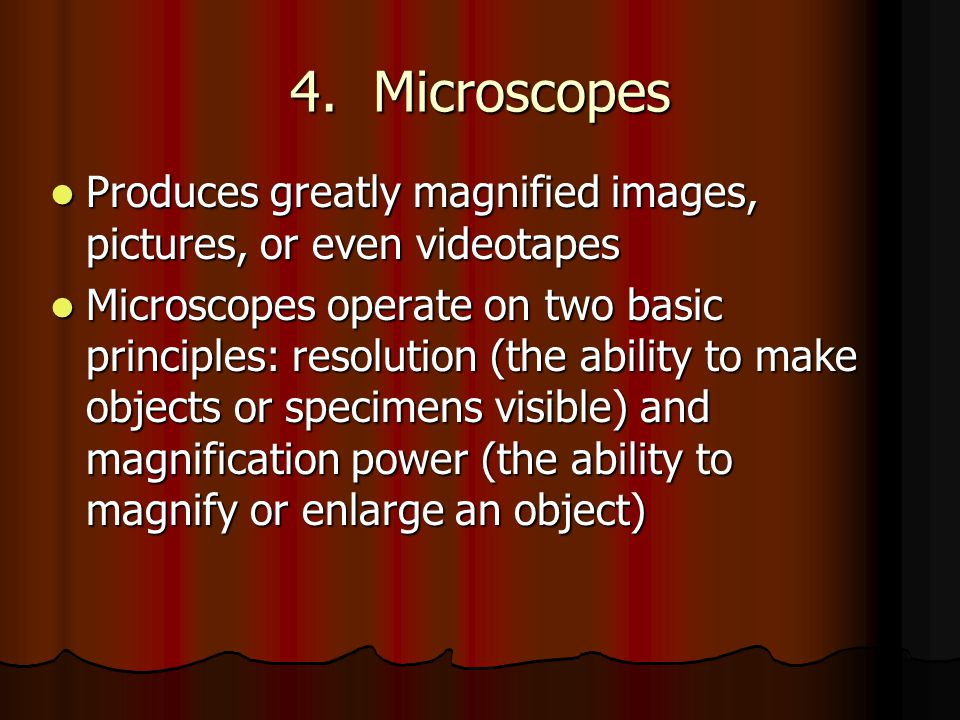 4. Microscopes Produces greatly magnified images, pictures, or even videotapes Produces greatly magnified images, pictures, or even videotapes Microsc