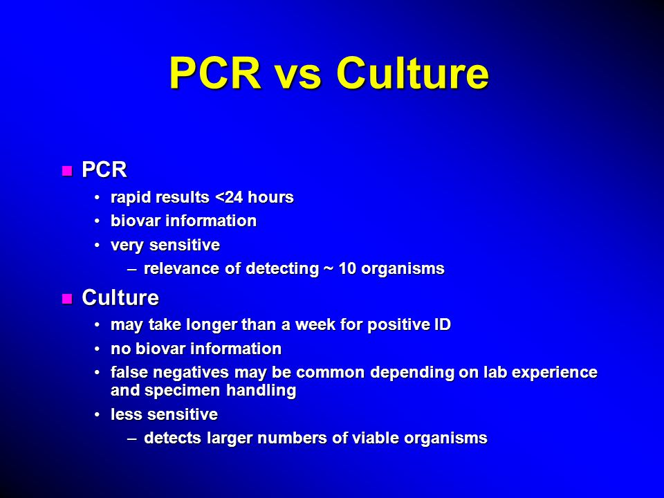 PCR vs Culture n PCR rapid results <24 hoursrapid results <24 hours biovar informationbiovar information very sensitivevery sensitive –relevance of detecting ~ 10 organisms n Culture may take longer than a week for positive IDmay take longer than a week for positive ID no biovar informationno biovar information false negatives may be common depending on lab experience and specimen handlingfalse negatives may be common depending on lab experience and specimen handling less sensitiveless sensitive –detects larger numbers of viable organisms