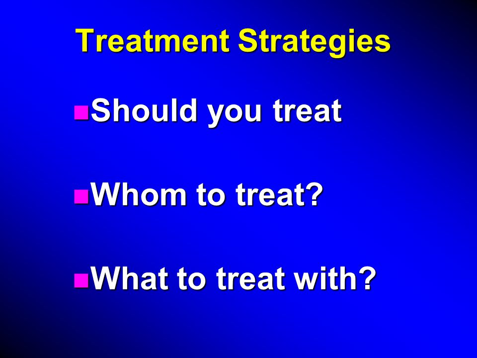 Treatment Strategies n Should you treat n Whom to treat n What to treat with