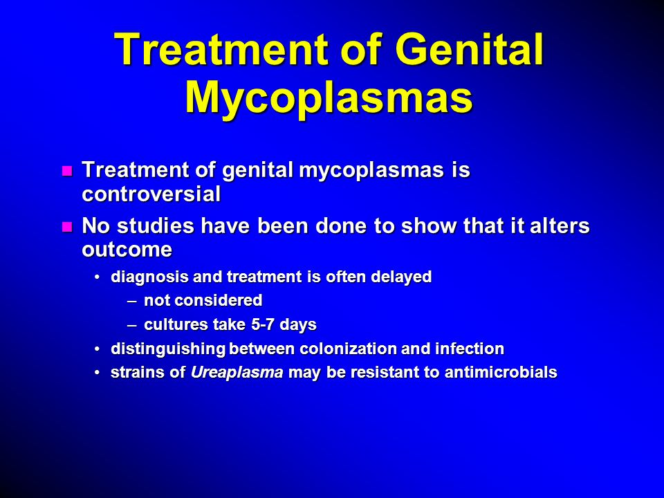 Treatment of Genital Mycoplasmas n Treatment of genital mycoplasmas is controversial n No studies have been done to show that it alters outcome diagnosis and treatment is often delayeddiagnosis and treatment is often delayed –not considered –cultures take 5-7 days distinguishing between colonization and infectiondistinguishing between colonization and infection strains of Ureaplasma may be resistant to antimicrobialsstrains of Ureaplasma may be resistant to antimicrobials