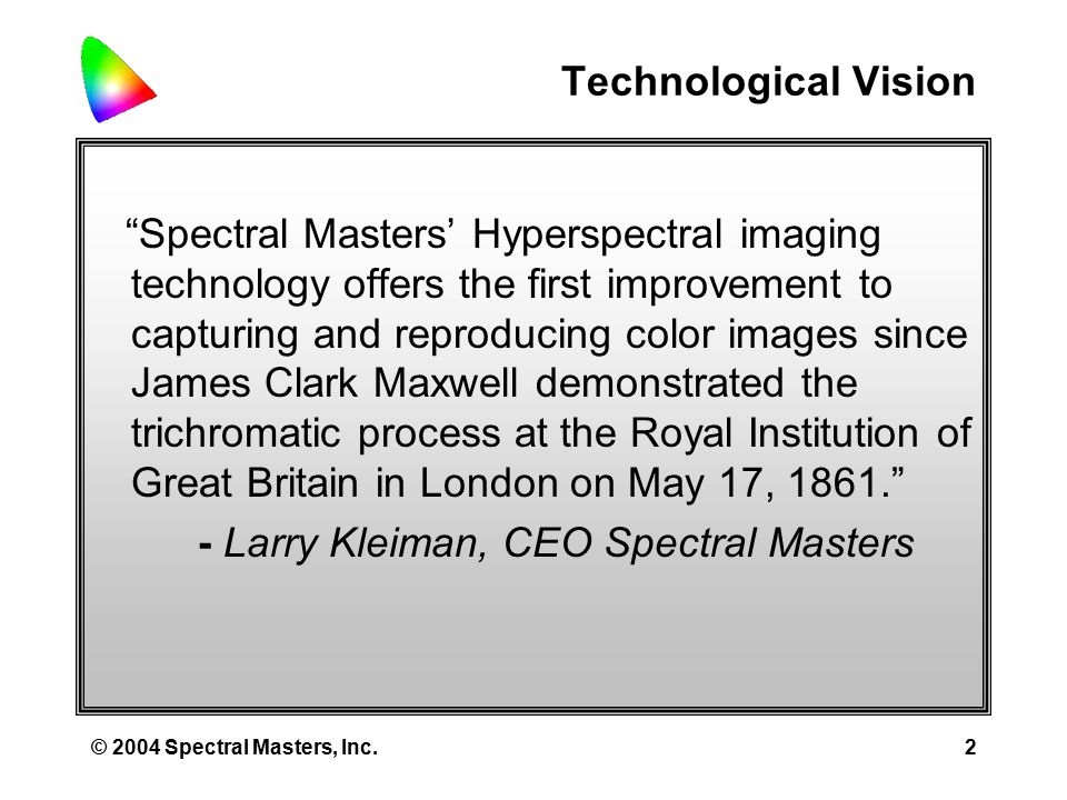 © 2004 Spectral Masters, Inc.22 Spectral Masters Scanning and Camera Technology Spectral Masters color image scanning and camera technology, like the CIE system, is based upon spectrophotometry, the branch of physics concerned with Visible Light, electromagnetic radiation located between the wavelengths of 360 nm and 830 nm The Spectral Masters technology employs proprietary, high speed scanning spectrophotometers to measure the intensity of any portion of the visible spectrum transmitted through or reflected off any pixel in an image in Hyperspectral Bandpasses, 5 nm wide bands of light Using mathematical models of CIE light sources and observers, these scientific- grade instruments transform the hyperspectral bands of pixel light into colorimetric characteristic curves or coordinates in any of the CIE device independent color models, or with further transforms, coordinates in device dependent color spaces CMOS DETECTOR HOLOGRAPHIC TRANSMISSION GRATING INPUT SLIT A: CIE B: Film C: Monitor D: Printer