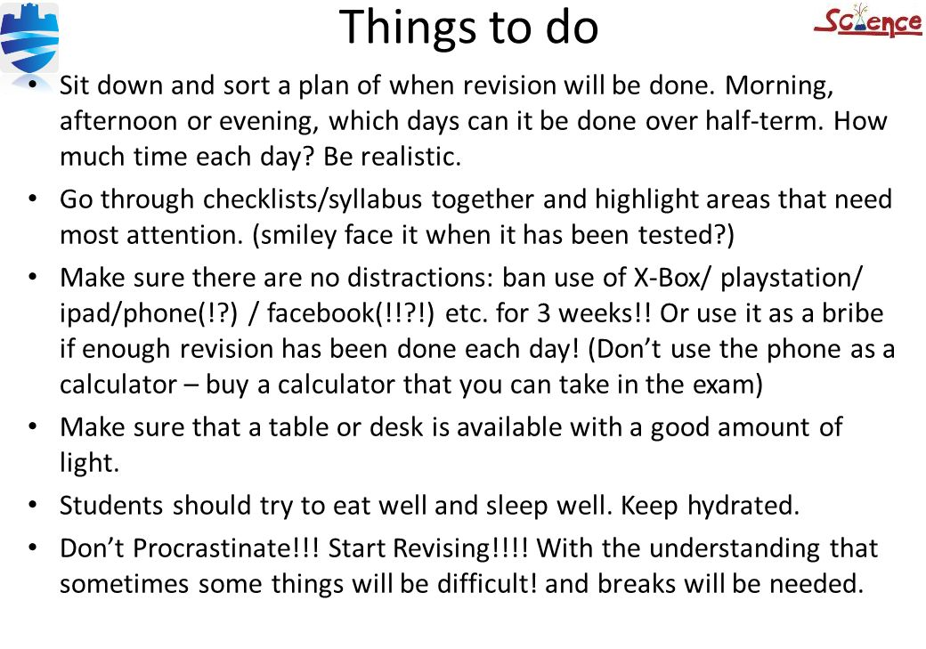 Things to do Sit down and sort a plan of when revision will be done. Morning, afternoon or evening, which days can it be done over half-term. How much