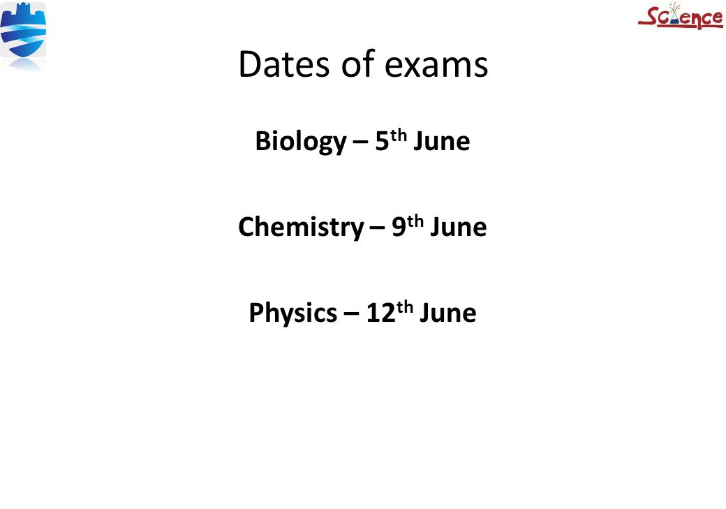 Dates of exams Biology – 5 th June Chemistry – 9 th June Physics – 12 th June