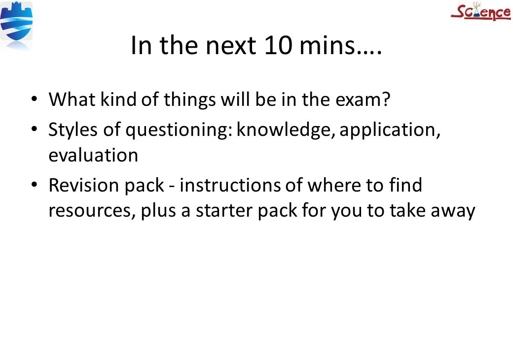 In the next 10 mins…. What kind of things will be in the exam? Styles of questioning: knowledge, application, evaluation Revision pack - instructions