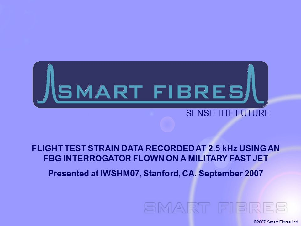 ©2007 Smart Fibres Ltd FLIGHT TEST STRAIN DATA RECORDED AT 2.5 kHz USING AN FBG INTERROGATOR FLOWN ON A MILITARY FAST JET Presented at IWSHM07, Stanfo