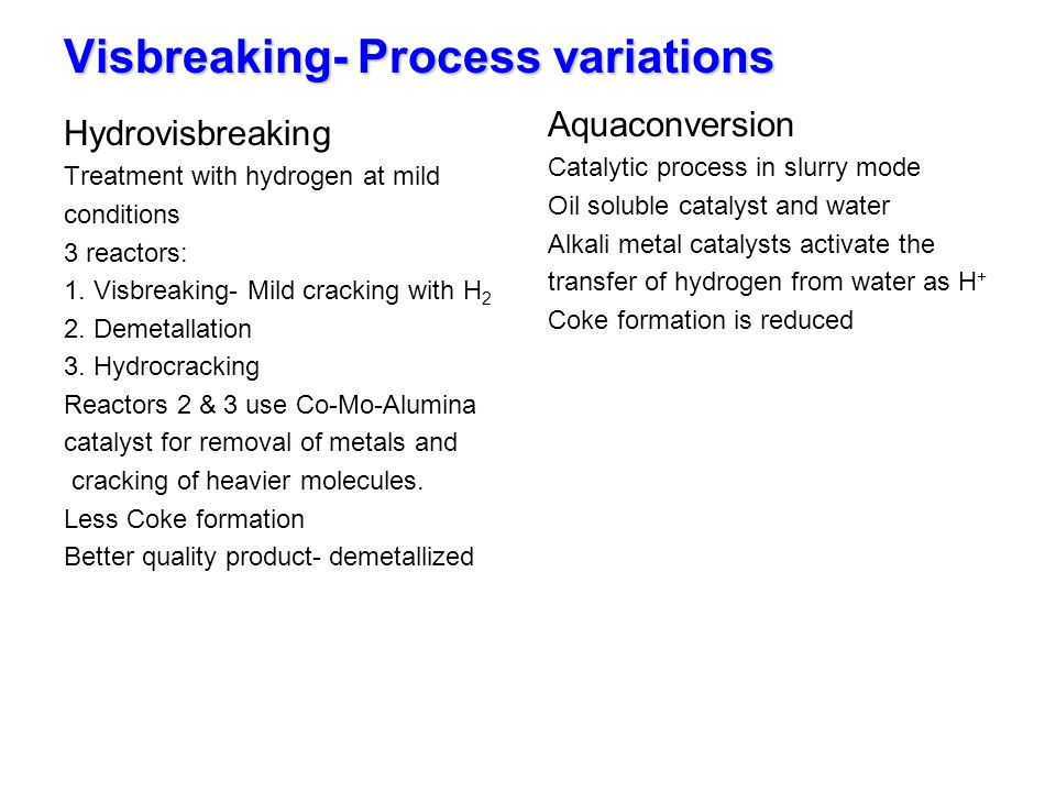 Visbreaking- Process variations Hydrovisbreaking Treatment with hydrogen at mild conditions 3 reactors: 1. Visbreaking- Mild cracking with H 2 2. Deme