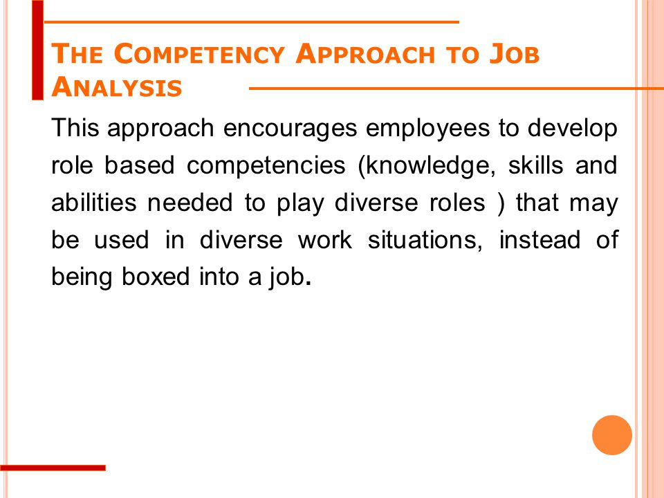 T HE C OMPETENCY A PPROACH TO J OB A NALYSIS This approach encourages employees to develop role based competencies (knowledge, skills and abilities ne