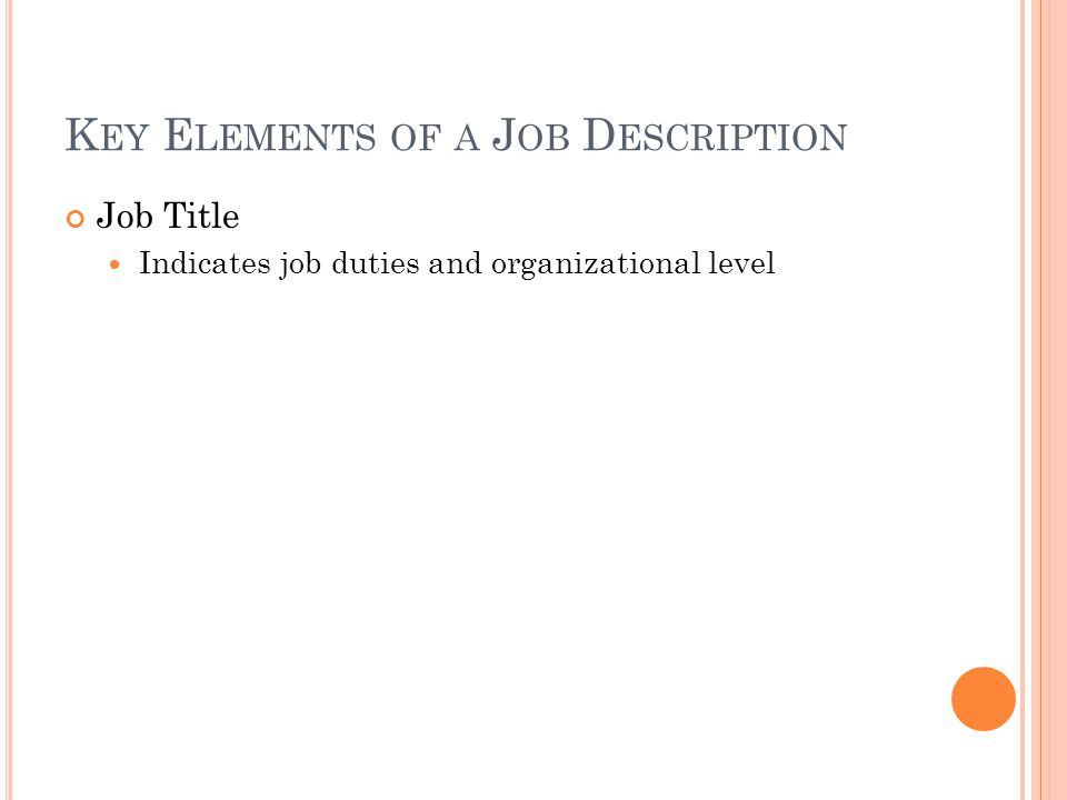 K EY E LEMENTS OF A J OB D ESCRIPTION Job Title Indicates job duties and organizational level