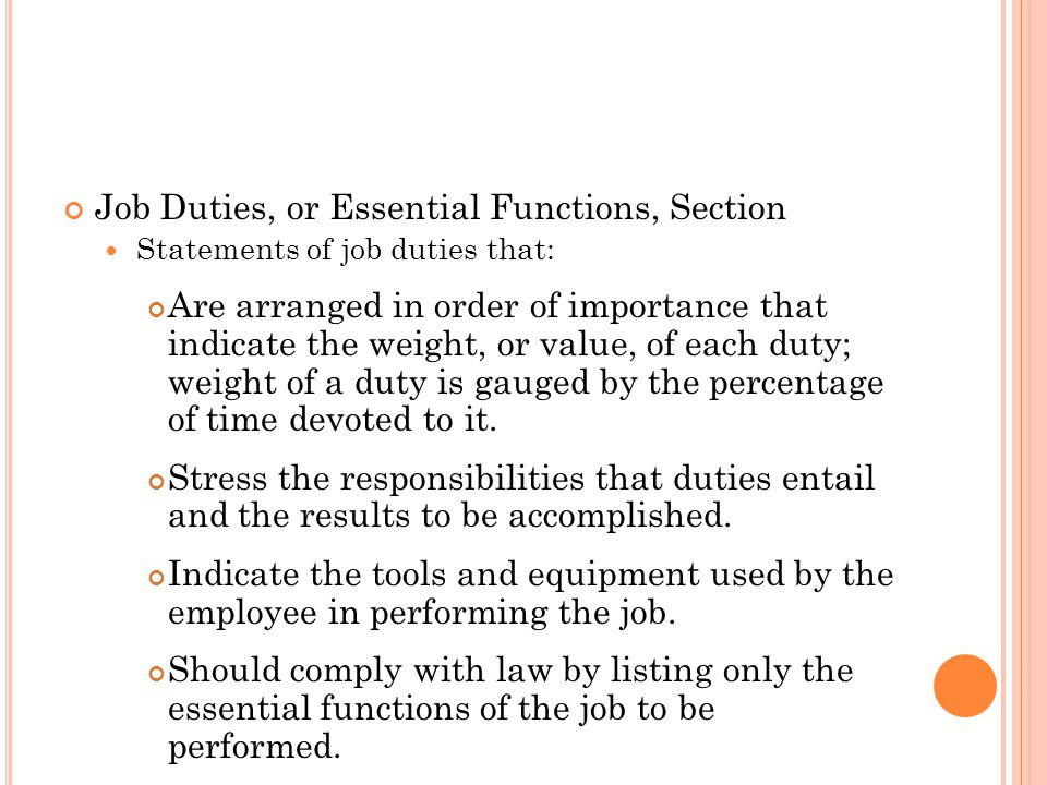 Job Duties, or Essential Functions, Section Statements of job duties that: Are arranged in order of importance that indicate the weight, or value, of