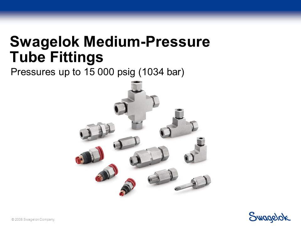 © 2006 Swagelok Company. Swagelok Medium-Pressure Tube Fittings Pressures up to 15 000 psig (1034 bar)