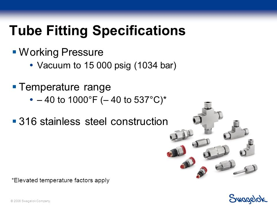 © 2006 Swagelok Company. Tube Fitting Specifications  Working Pressure  Vacuum to 15 000 psig (1034 bar)  Temperature range  – 40 to 1000°F (– 40