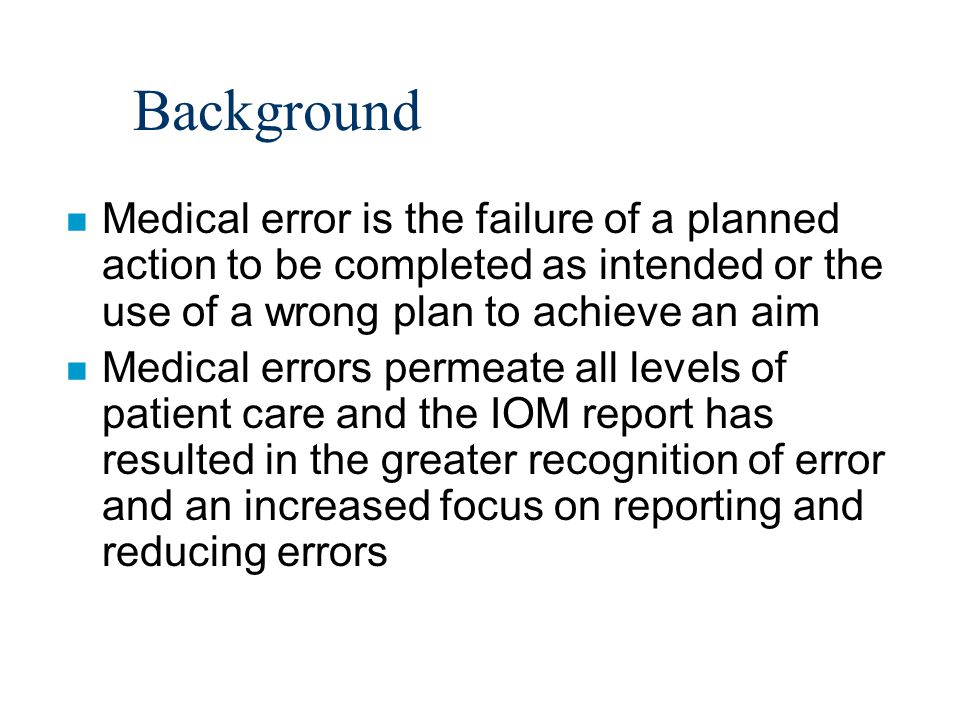 Background n Medical error is the failure of a planned action to be completed as intended or the use of a wrong plan to achieve an aim n Medical errors permeate all levels of patient care and the IOM report has resulted in the greater recognition of error and an increased focus on reporting and reducing errors