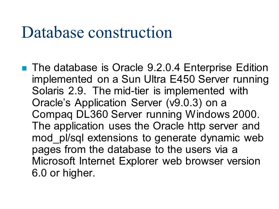 Database construction n The database is Oracle 9.2.0.4 Enterprise Edition implemented on a Sun Ultra E450 Server running Solaris 2.9.