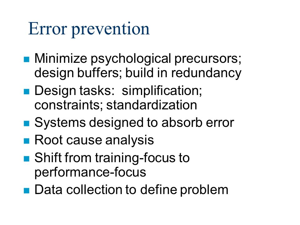 Error prevention n Minimize psychological precursors; design buffers; build in redundancy n Design tasks: simplification; constraints; standardization n Systems designed to absorb error n Root cause analysis n Shift from training-focus to performance-focus n Data collection to define problem
