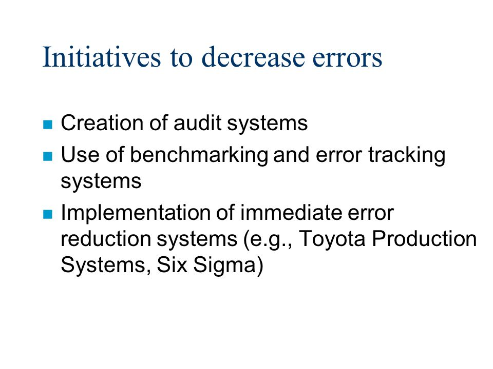 Initiatives to decrease errors n Creation of audit systems n Use of benchmarking and error tracking systems n Implementation of immediate error reduction systems (e.g., Toyota Production Systems, Six Sigma)