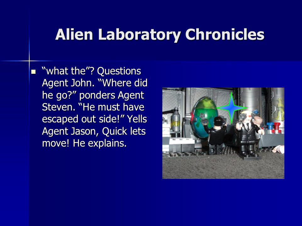 Alien Laboratory Chronicles We got um pronounces Agent John, yea assures Agent Steve.