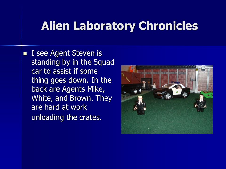 Alien Laboratory Chronicles I see Agent Steven is standing by in the Squad car to assist if some thing goes down.