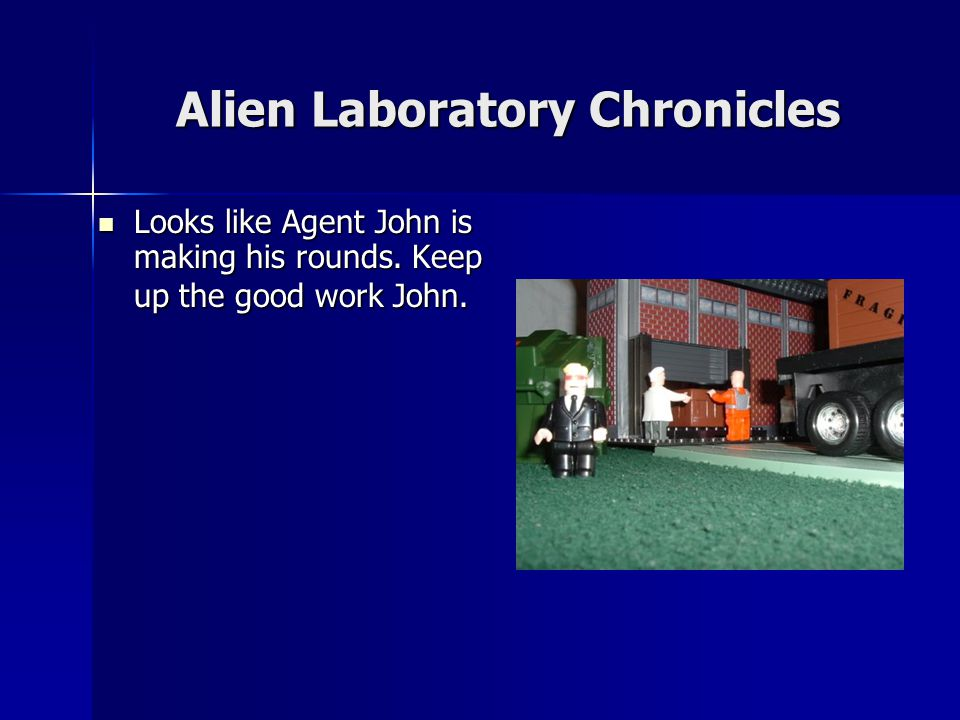Alien Laboratory Chronicles Looks like Agent John is making his rounds.