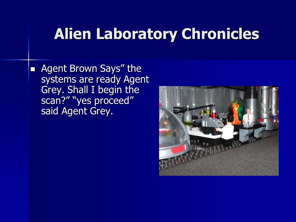 Alien Laboratory Chronicles Agent Brown Says the systems are ready Agent Grey.