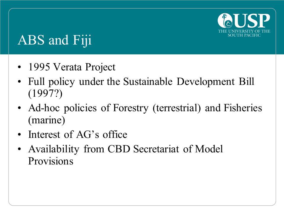 ABS and Fiji 1995 Verata Project Full policy under the Sustainable Development Bill (1997 ) Ad-hoc policies of Forestry (terrestrial) and Fisheries (marine) Interest of AG's office Availability from CBD Secretariat of Model Provisions