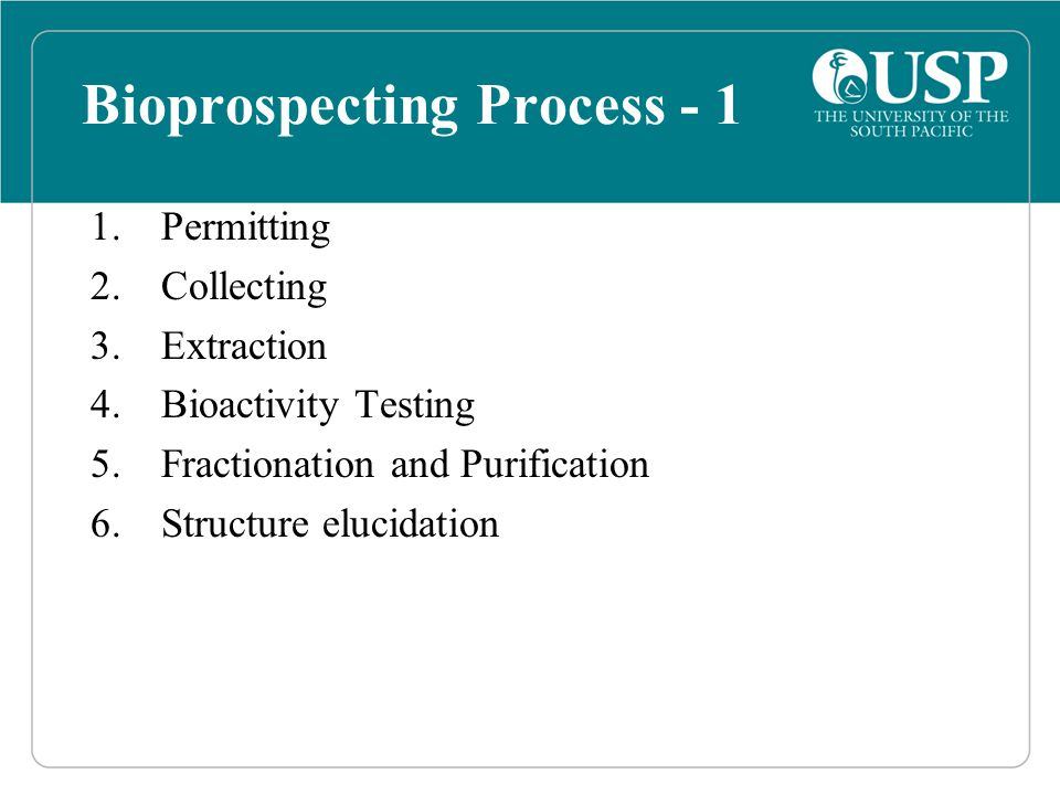 Bioprospecting Process - 1 1.Permitting 2.Collecting 3.Extraction 4.Bioactivity Testing 5.Fractionation and Purification 6.Structure elucidation